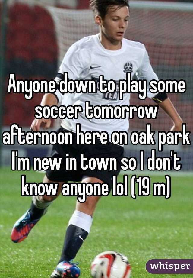 Anyone down to play some soccer tomorrow afternoon here on oak park I'm new in town so I don't know anyone lol (19 m)
