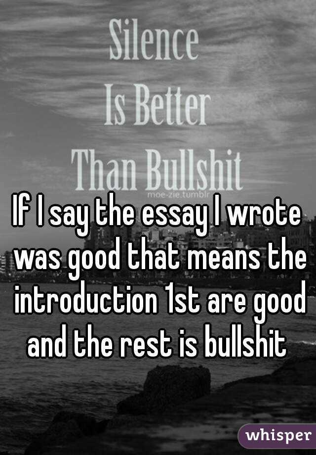 If I say the essay I wrote was good that means the introduction 1st are good and the rest is bullshit
