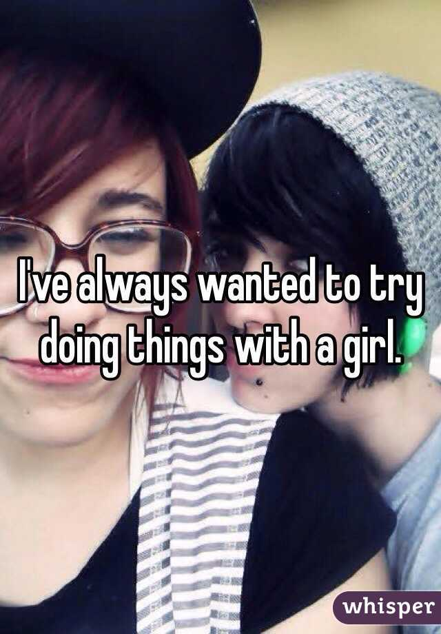 I've always wanted to try doing things with a girl.