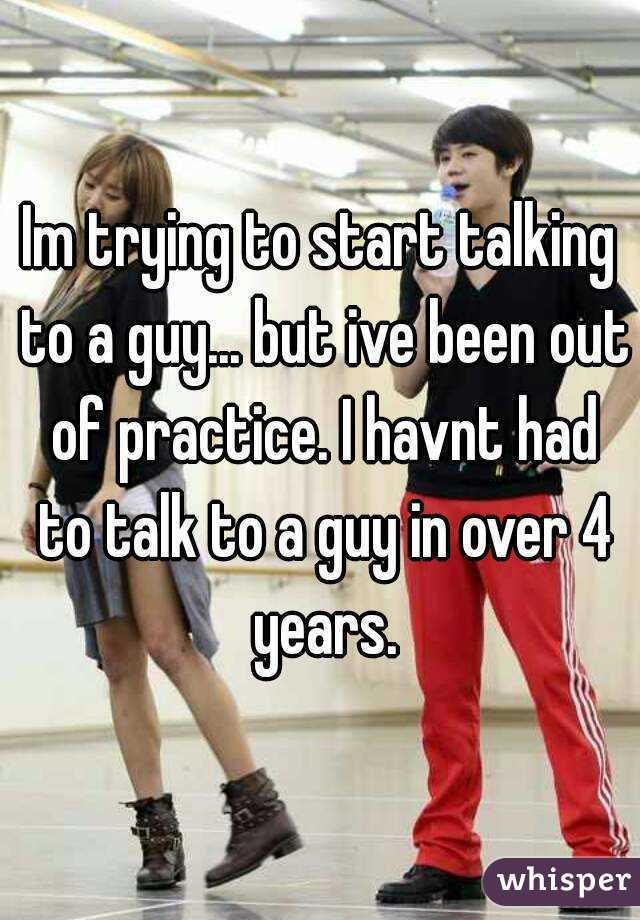 Im trying to start talking to a guy... but ive been out of practice. I havnt had to talk to a guy in over 4 years.