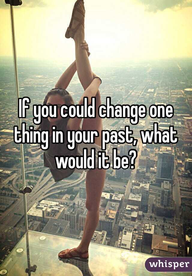 If you could change one thing in your past, what would it be?