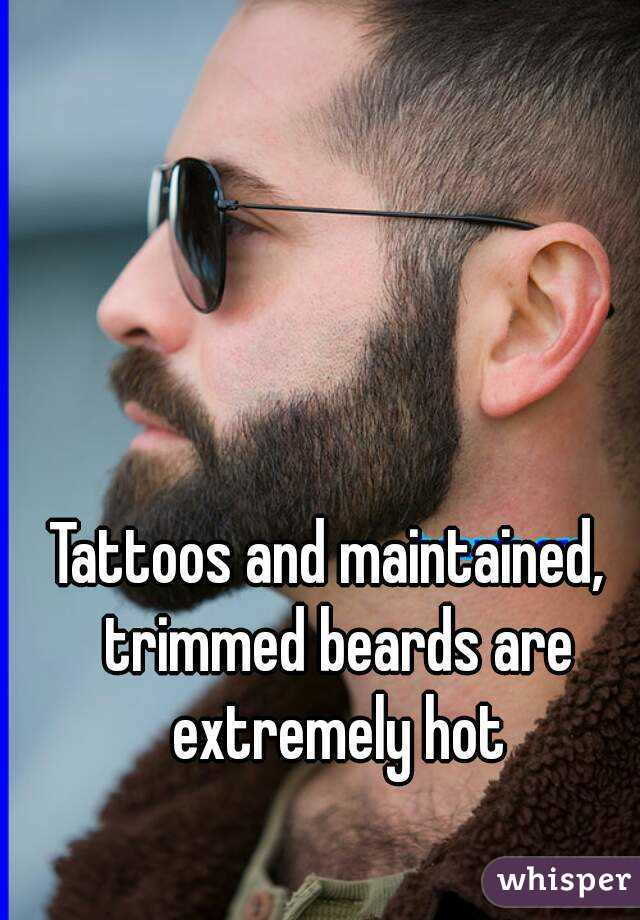 Tattoos and maintained,  trimmed beards are extremely hot