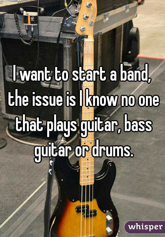 I want to start a band, the issue is I know no one that plays guitar, bass guitar or drums.