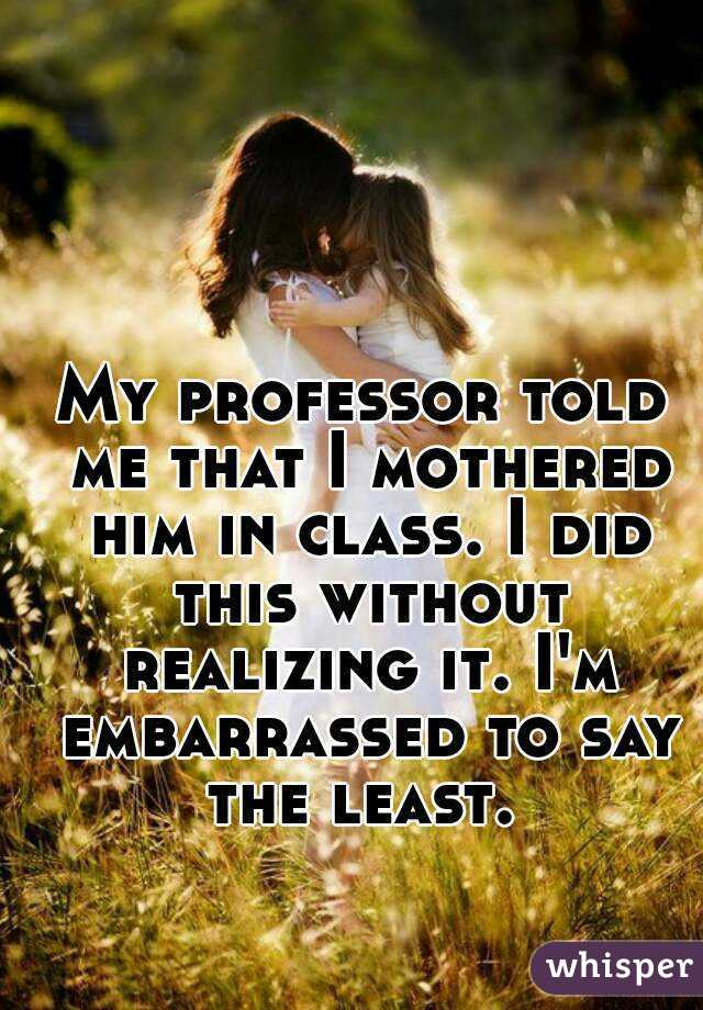 My professor told me that I mothered him in class. I did this without realizing it. I'm embarrassed to say the least.