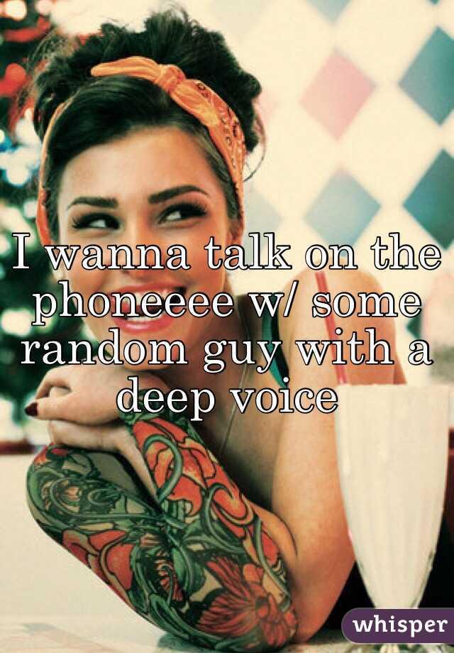 I wanna talk on the phoneeee w/ some random guy with a deep voice