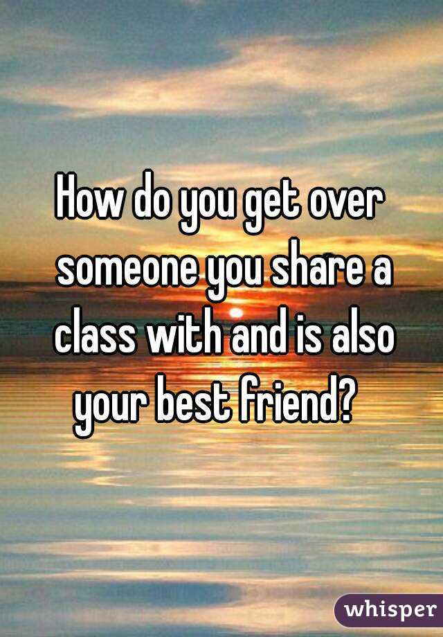 How do you get over someone you share a class with and is also your best friend?