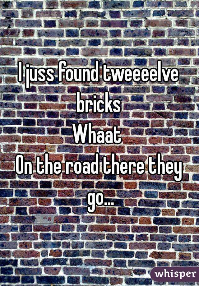 I juss found tweeeelve bricks  Whaat  On the road there they go...