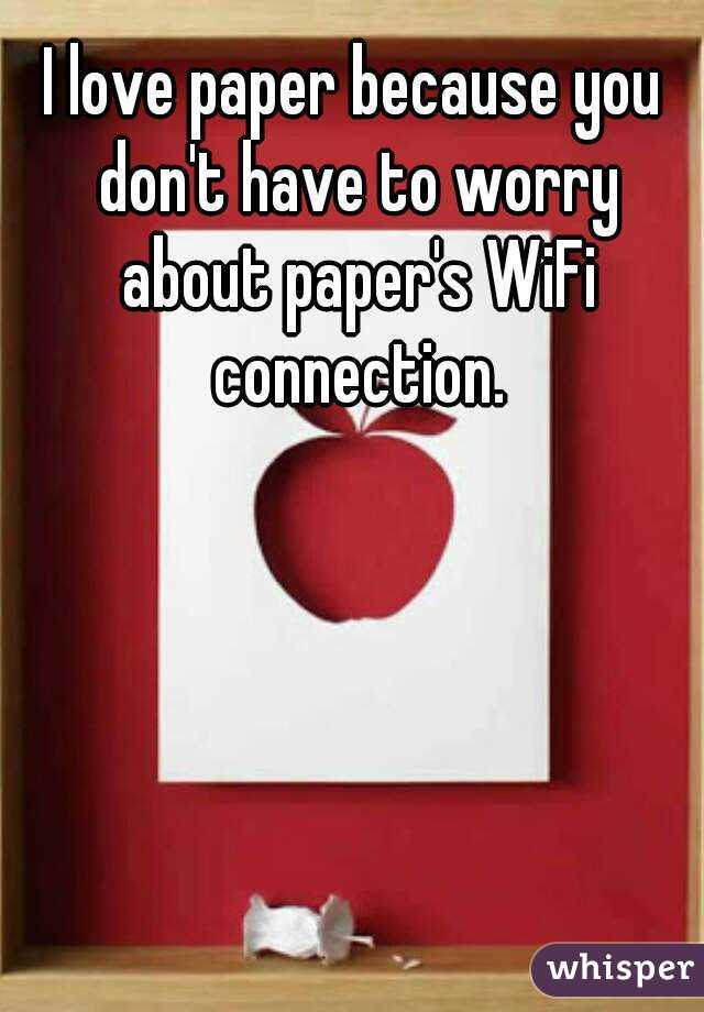 I love paper because you don't have to worry about paper's WiFi connection.