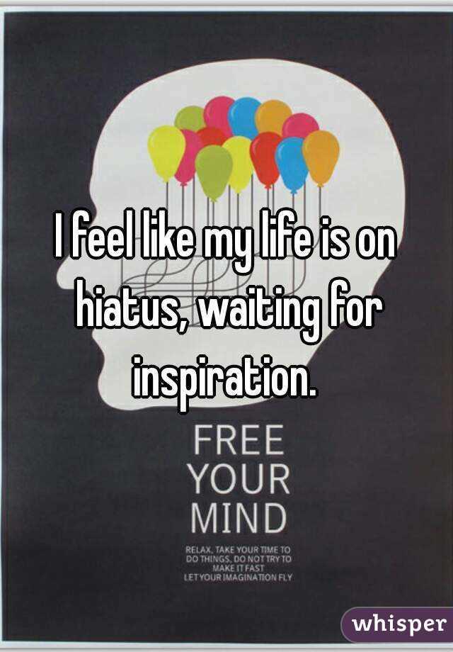I feel like my life is on hiatus, waiting for inspiration.