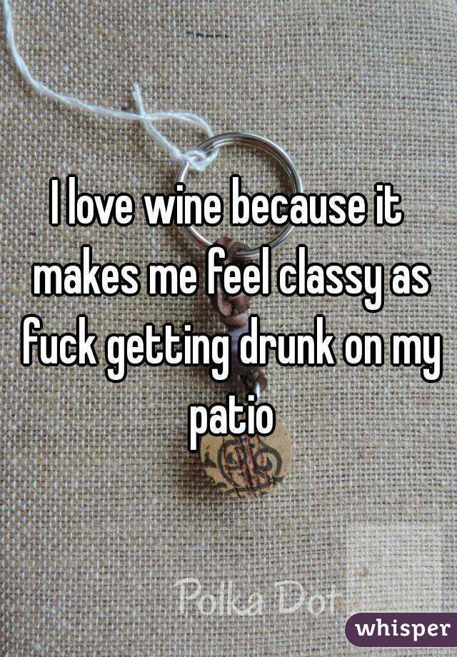I love wine because it makes me feel classy as fuck getting drunk on my patio