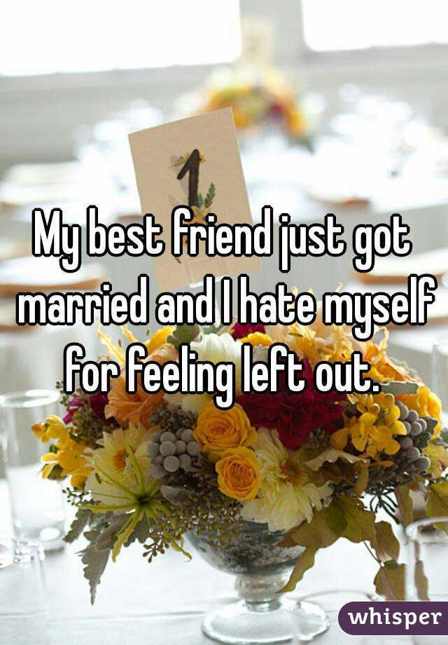 My best friend just got married and I hate myself for feeling left out.