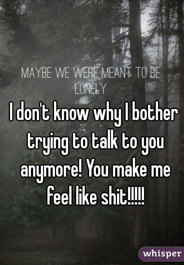 I don't know why I bother trying to talk to you anymore! You make me feel like shit!!!!!