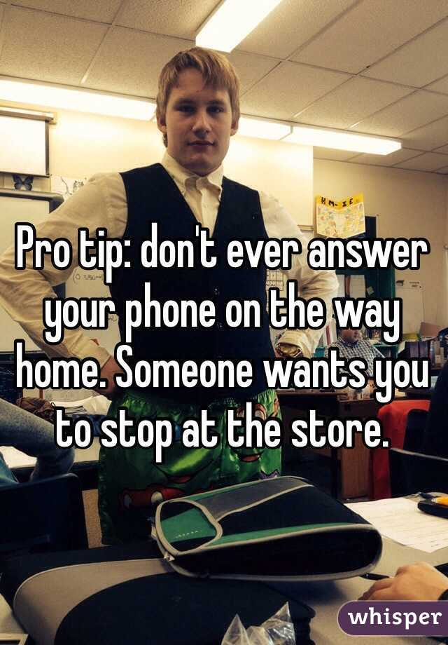 Pro tip: don't ever answer your phone on the way home. Someone wants you to stop at the store.