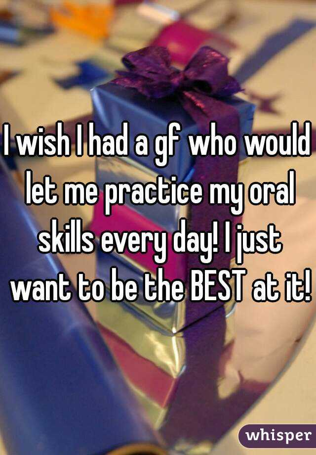 I wish I had a gf who would let me practice my oral skills every day! I just want to be the BEST at it!