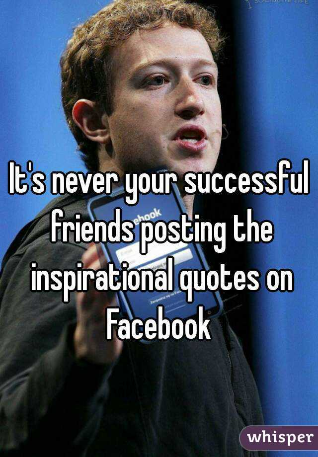 It's never your successful friends posting the inspirational quotes on Facebook