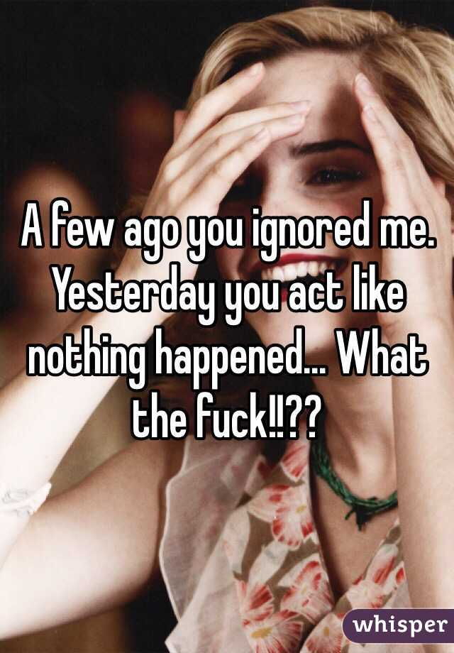 A few ago you ignored me. Yesterday you act like nothing happened... What the fuck!!??