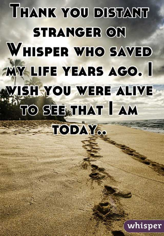 Thank you distant stranger on Whisper who saved my life years ago. I wish you were alive to see that I am today..
