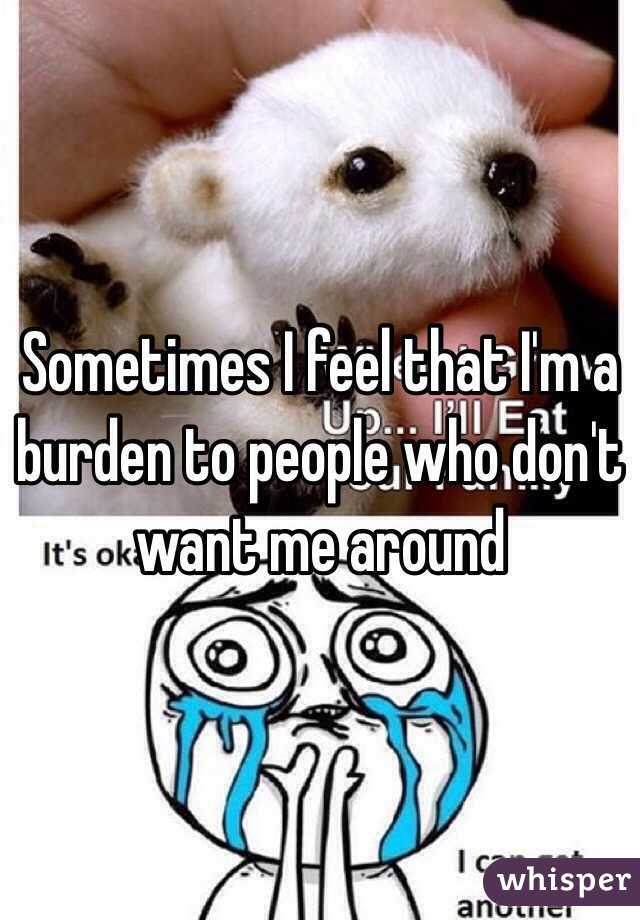 Sometimes I feel that I'm a burden to people who don't want me around