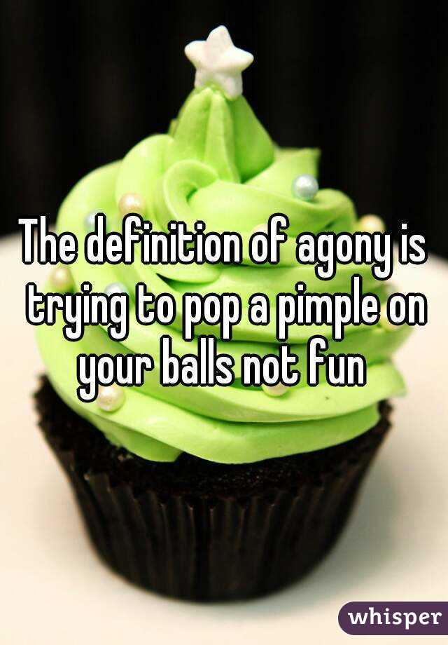 The definition of agony is trying to pop a pimple on your balls not fun