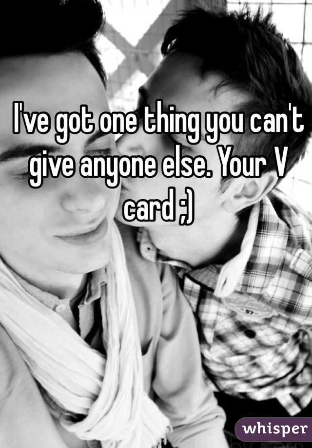 I've got one thing you can't give anyone else. Your V card ;)