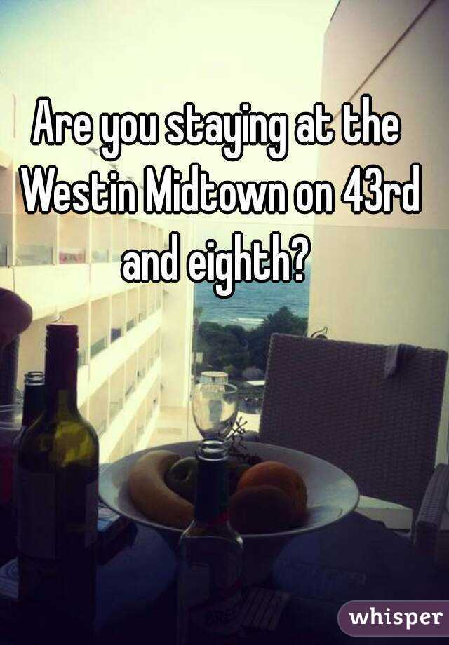 Are you staying at the Westin Midtown on 43rd and eighth?