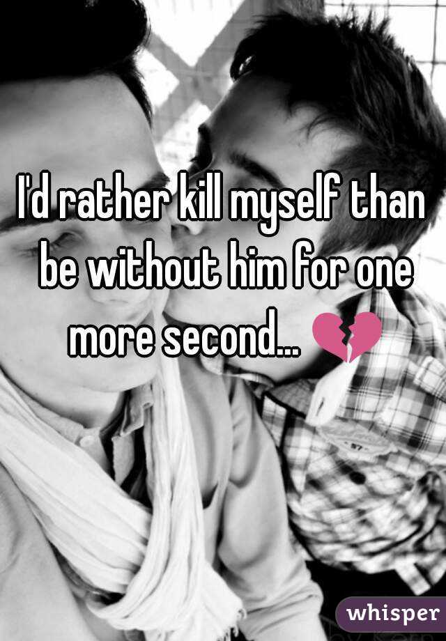 I'd rather kill myself than be without him for one more second... 💔