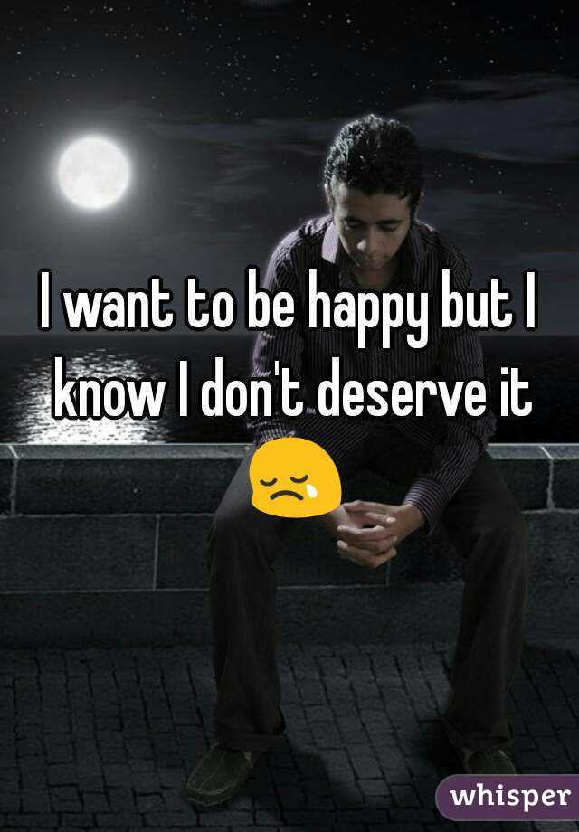 I want to be happy but I know I don't deserve it 😢