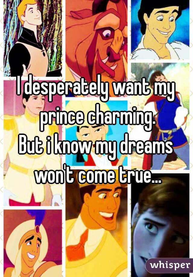 I desperately want my prince charming. But i know my dreams won't come true...