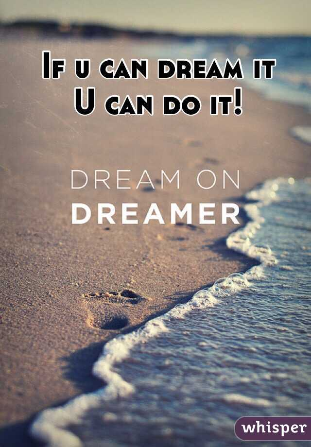 If u can dream it   U can do it!