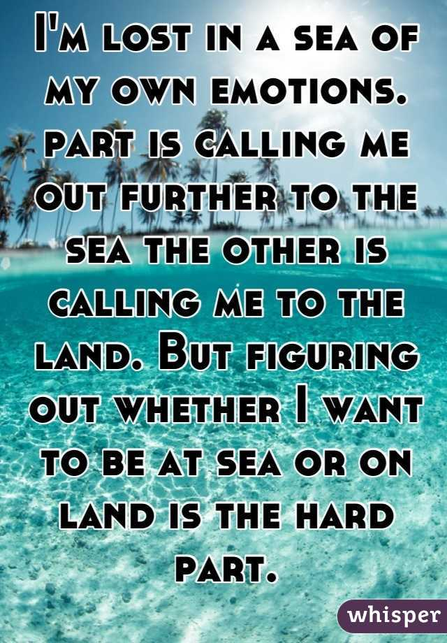I'm lost in a sea of my own emotions. part is calling me out further to the sea the other is calling me to the land. But figuring out whether I want to be at sea or on land is the hard part.