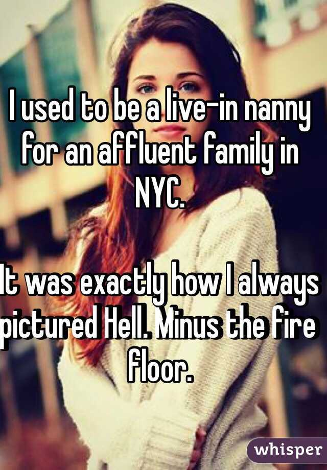 I used to be a live-in nanny for an affluent family in NYC.   It was exactly how I always pictured Hell. Minus the fire floor.