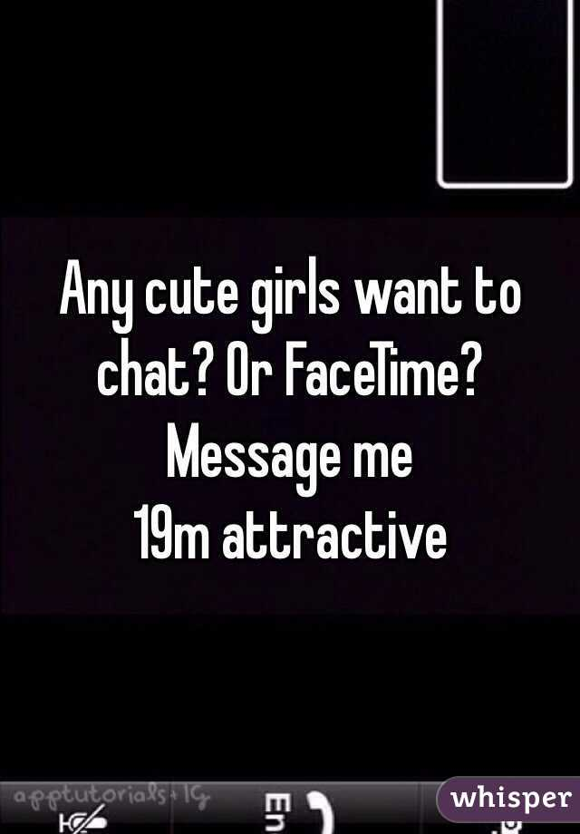 Any cute girls want to chat? Or FaceTime?  Message me  19m attractive