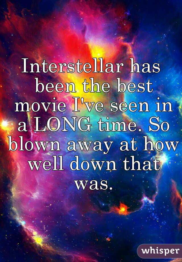 Interstellar has been the best movie I've seen in a LONG time. So blown away at how well down that was.