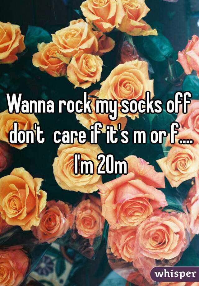 Wanna rock my socks off don't  care if it's m or f.... I'm 20m