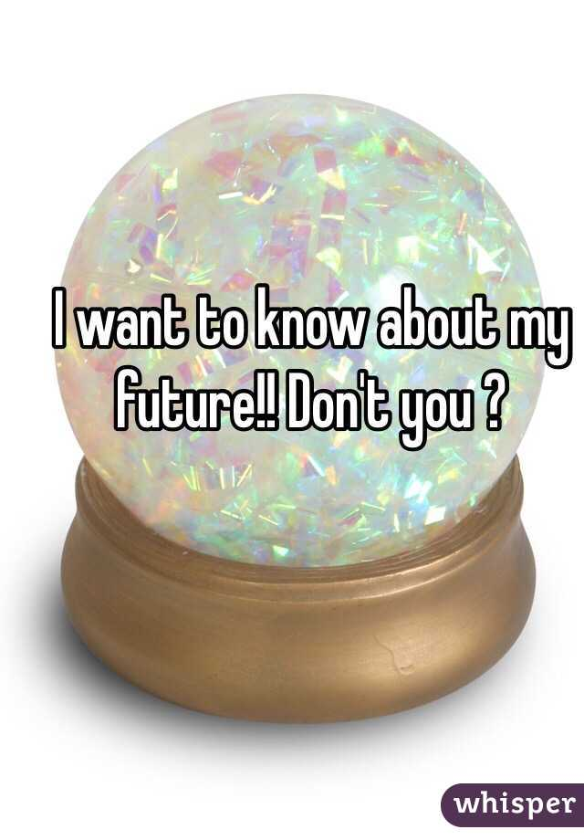 I want to know about my future!! Don't you ?