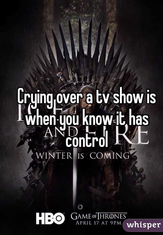 Crying over a tv show is when you know it has control