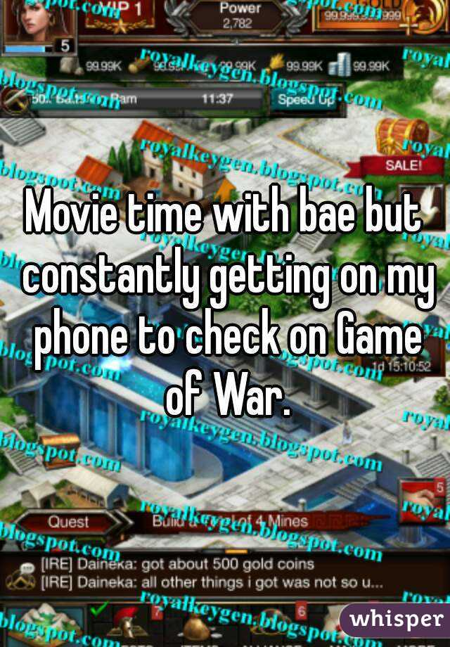 Movie time with bae but constantly getting on my phone to check on Game of War.
