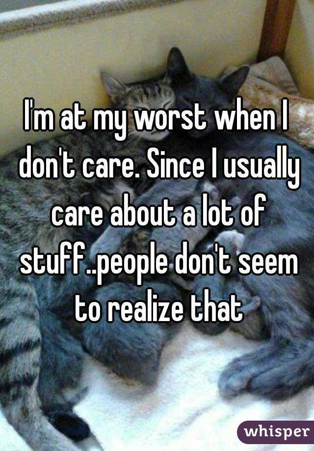 I'm at my worst when I don't care. Since I usually care about a lot of stuff..people don't seem to realize that