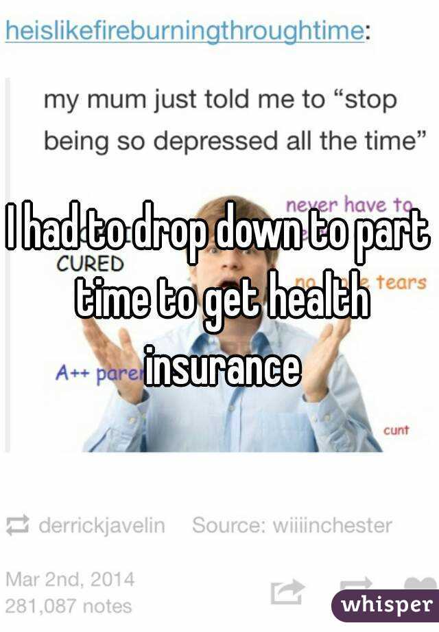 I had to drop down to part time to get health insurance