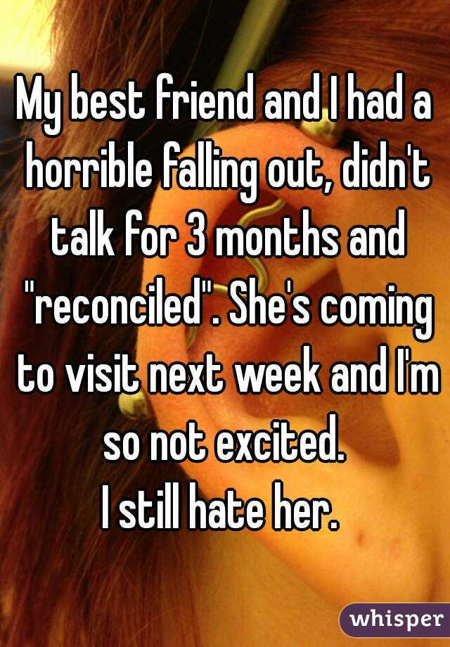 "My best friend and I had a horrible falling out, didn't talk for 3 months and ""reconciled"". She's coming to visit next week and I'm so not excited.  I still hate her."