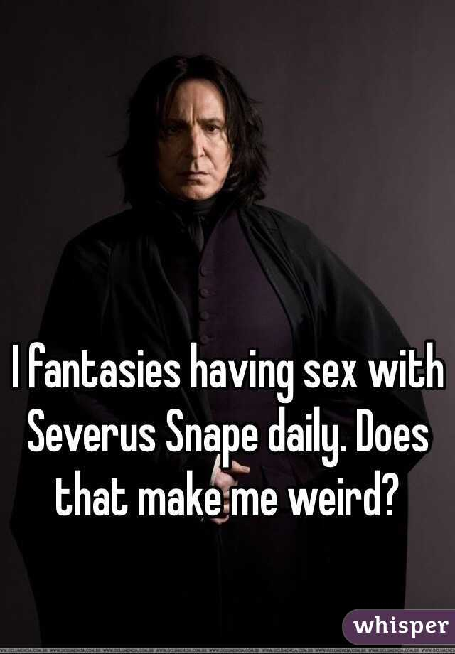 I fantasies having sex with Severus Snape daily. Does that make me weird?