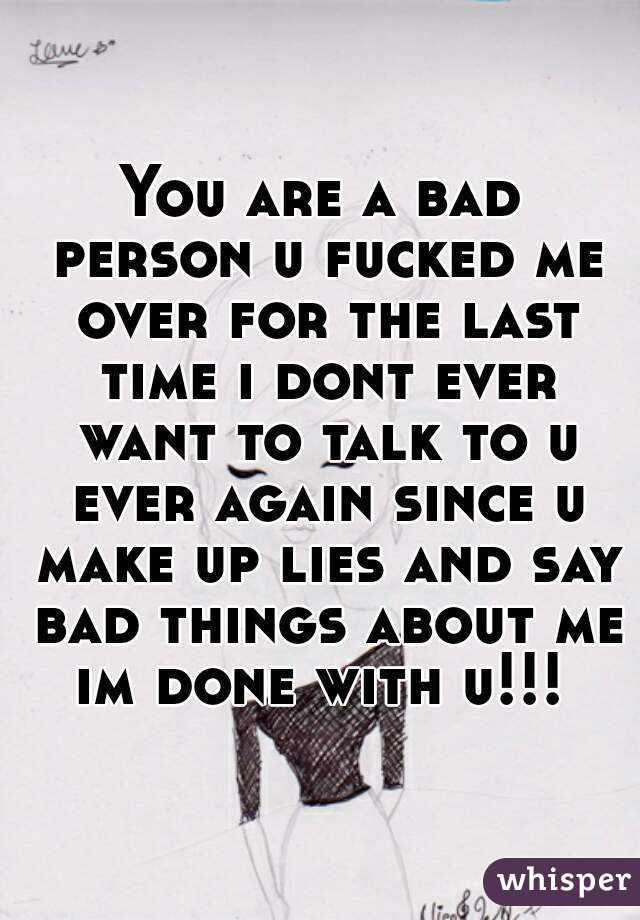 You are a bad person u fucked me over for the last time i dont ever want to talk to u ever again since u make up lies and say bad things about me im done with u!!!