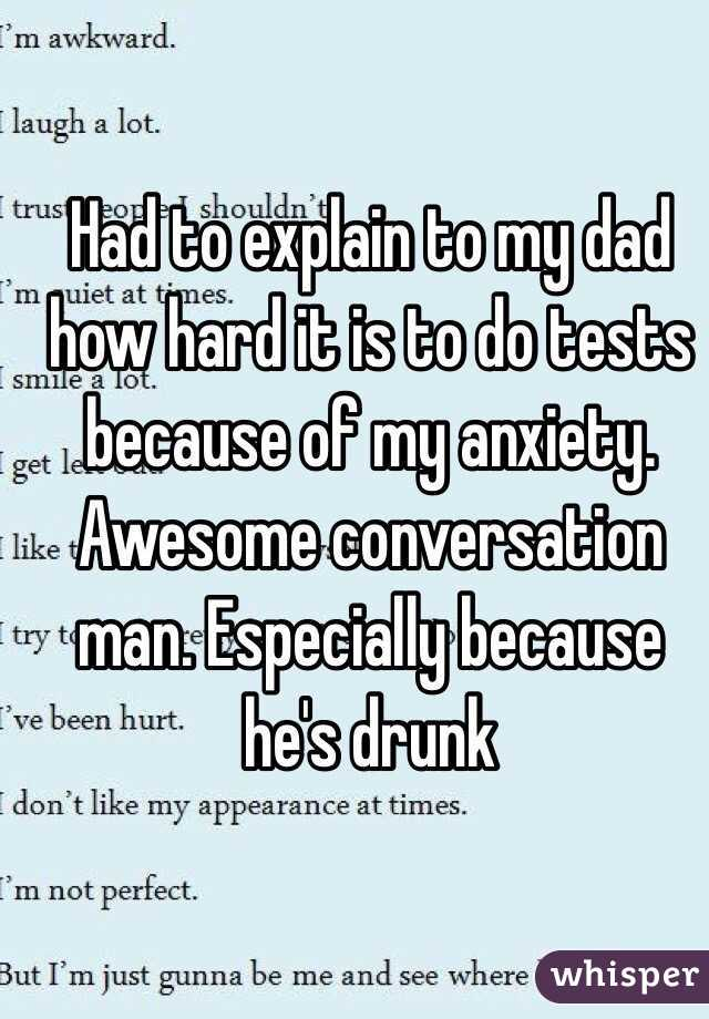 Had to explain to my dad how hard it is to do tests because of my anxiety. Awesome conversation man. Especially because he's drunk