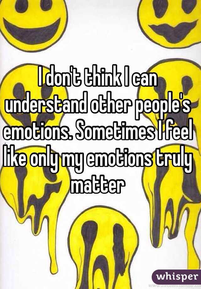 I don't think I can understand other people's emotions. Sometimes I feel like only my emotions truly matter