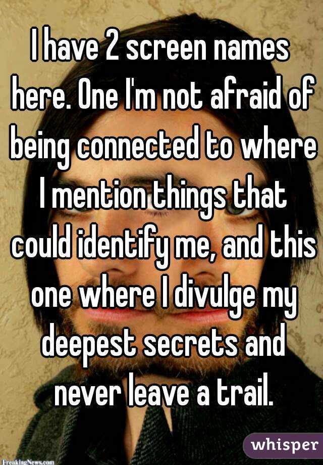 I have 2 screen names here. One I'm not afraid of being connected to where I mention things that could identify me, and this one where I divulge my deepest secrets and never leave a trail.