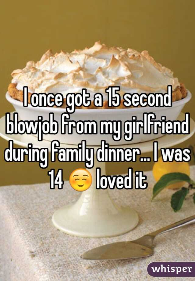 I once got a 15 second blowjob from my girlfriend during family dinner... I was 14 ☺️ loved it