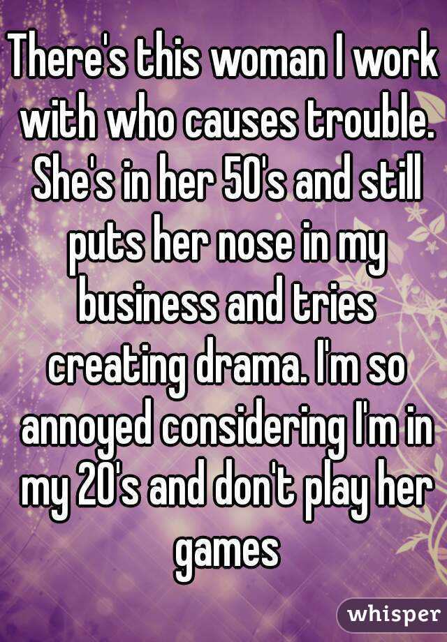 There's this woman I work with who causes trouble. She's in her 50's and still puts her nose in my business and tries creating drama. I'm so annoyed considering I'm in my 20's and don't play her games