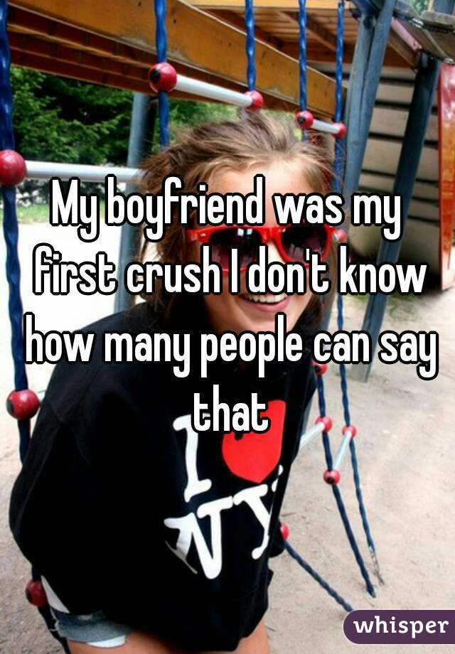 My boyfriend was my first crush I don't know how many people can say that