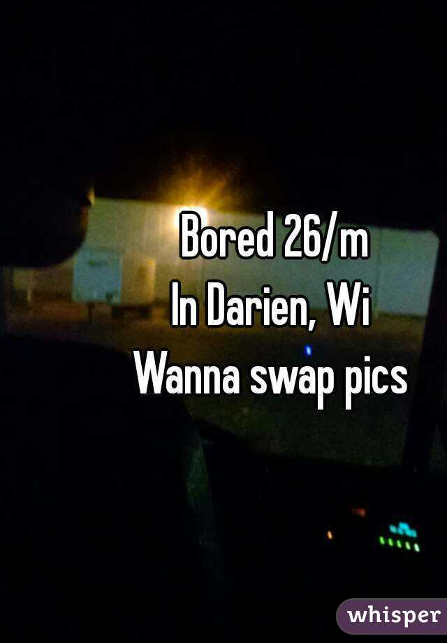 Bored 26/m In Darien, Wi  Wanna swap pics