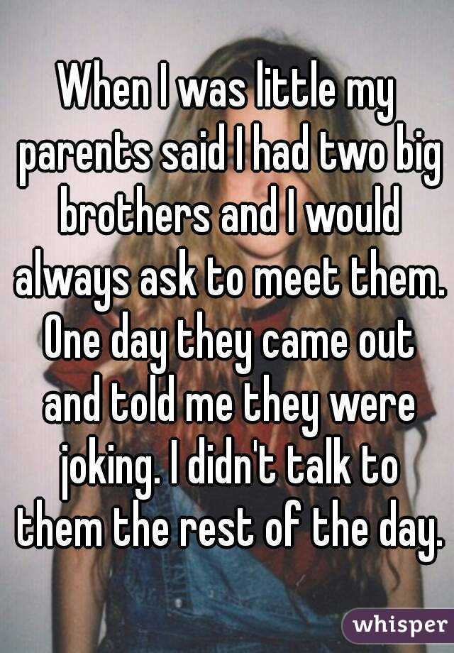When I was little my parents said I had two big brothers and I would always ask to meet them. One day they came out and told me they were joking. I didn't talk to them the rest of the day.